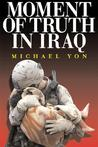 Moment of Truth in Iraq: How a New 'Greatest Generation' of American Soldiers is Turning Defeat and Disaster into Victory and Hope