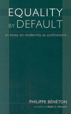equality by default an essay on modernity as confinement by  equality by default an essay on modernity as confinement by philippe beneton