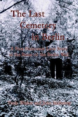 The Last Cemetery In Berlin: A Post Holocaust Love Story In The Ruins Of The Berlin Wall