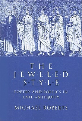 The Jeweled Style: Poetry and Poetics in Late Antiquity