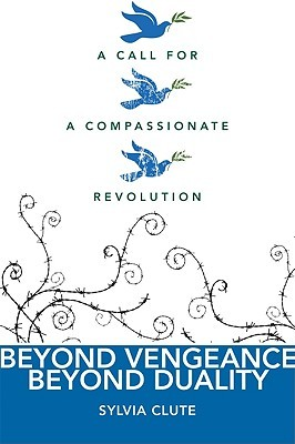 Beyond Vengeance, Beyond Duality: A Call For A Compassionate Revolution