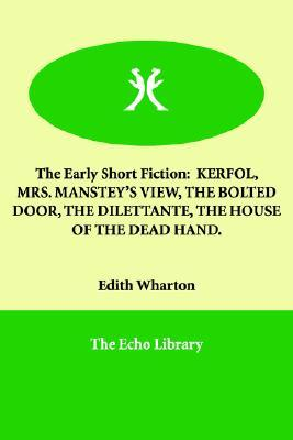 The Early Short Fiction: Kerfol, Mrs. Manstey's View, the Bolted Door, the Dilettante, the House of the Dead Hand