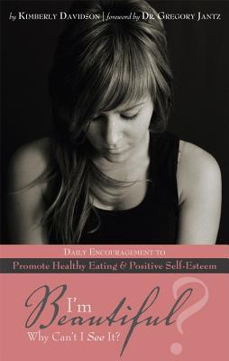 I'm Beautiful? Why Can't I See It?: Daily Encouragement to Promote Healthy Eating and Positive Self-Esteem
