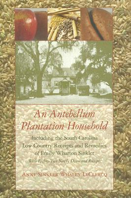 An Antebellum Plantation Household: Including the South Carolina Low Country Receipts and Remedies of Emily Wharton Sinkler with Eighty-Two Newly Discovered Receipts