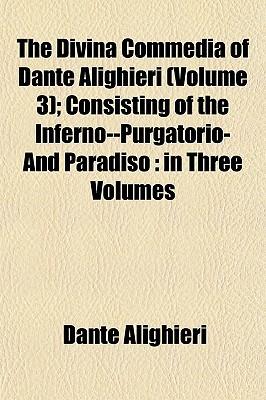 The Divina Commedia of Dante Alighieri (Volume 3); Consisting of the Inferno--Purgatorio-And Paradiso: In Three Volumes