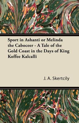 Sport in Ashanti or Melinda the Caboceer - A Tale of the Gold Coast in the Days of King Koffee Kalcalli