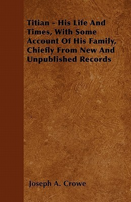 Titian - His Life and Times, with Some Account of His Family, Chiefly from New and Unpublished Records