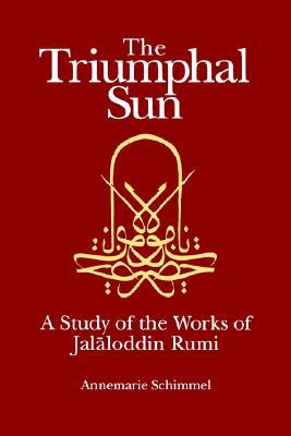 The Triumphal Sun: A Study of the Works of Jalāloddin Rumi