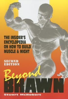 Beyond Brawn: The Insiders Encyclopedia on How to Build Muscle and Might