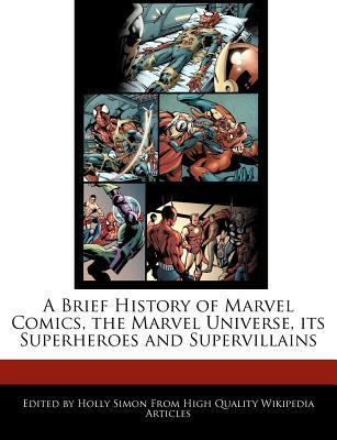 A Brief History of Marvel Comics, the Marvel Universe, Its Superheroes and Supervillains