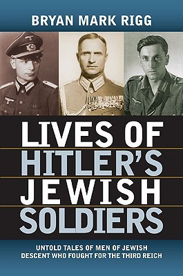Ebook Lives of Hitler's Jewish Soldiers: Untold Tales of Men of Jewish Descent Who Fought for the Third Reich by Bryan Mark Rigg TXT!