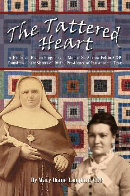 The Tattered Heart: A Historical Fiction Biography of Mother St. Andrew Feltin, CDP Foundress of the Sisters of Divine Providence of San a