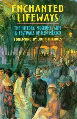 Enchanted Lifeways: The History, Museums, Arts, and Festivals of New Mexico