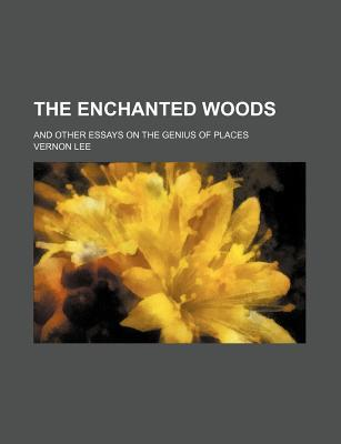 The Enchanted Woods; And Other Essays on the Genius of Places