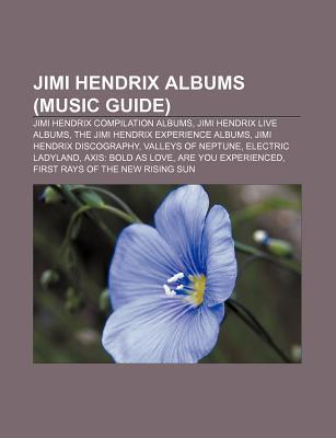 Jimi Hendrix Albums (Music Guide): Jimi Hendrix Compilation Albums, Jimi Hendrix Live Albums, the Jimi Hendrix Experience Albums