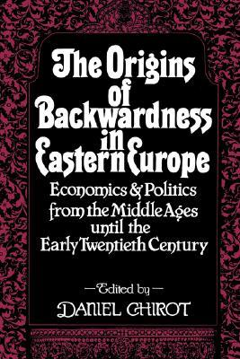 The Origins of Backwardness in Eastern Europe: Economics and Politics from the Middle Ages until the Early Twentieth Century