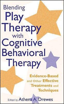 Blending Play Therapy with Cognitive Behavioral Therapy: Evidence-Based and Other Effective Treatments and Techniques by Athena A. Drewes