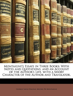 Montaigne's Essays in Three Books: With Notes and Quotations. and an Account of the Author's Life. with a Short Character of the Author and Translator,