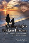 Healing Life's Broken Dreams, a Son's Tragedy, a Mother's Grief, a Miracle Recovery