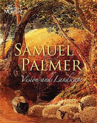 Samuel Palmer, 1805 1881: Vision And Landscape
