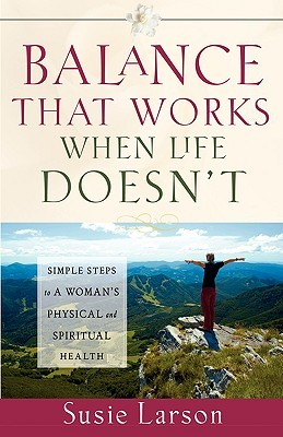 Balance That Works When Life Doesnt: Simple Steps to a Womans Physical and Spiritual Health