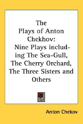 The Plays of Anton Chekhov: Nine Plays including The Sea-Gull, The Cherry Orchard, The Three Sisters and Others