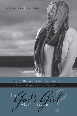 I'm God's Girl? Why Can't I Feel It? by Kimberly Davidson
