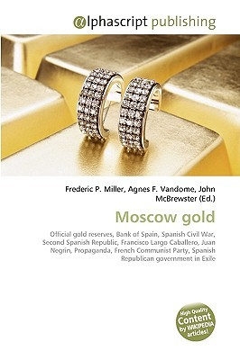 Moscow Gold: Official Gold Reserves, Bank Of Spain, Spanish Civil War, Second Spanish Republic, Francisco Largo Caballero, Juan Negrin, Propaganda, French ... Spanish Republican Government In Exile