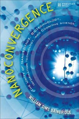 Nanoconvergence: The Unity of Nanoscience, Biotechnology, Information Technology and Cognitive Science