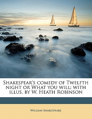 Shakespear's Comedy of Twelfth Night or What You Will; With Illus. by W. Heath Robinson