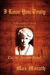 I Love You Truly: A Biographical Novel Based on the Life of Carrie Jacobs-Bond