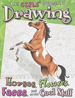 Girls' Guide to Drawing: Horses, Flowers, Faces and Other Cool Stuff