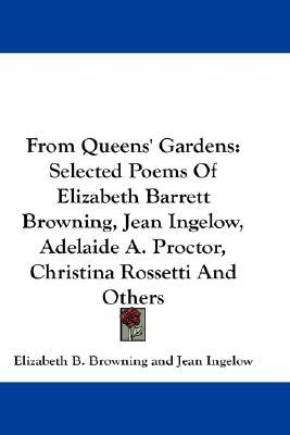 From Queens' Gardens: Selected Poems of Elizabeth Barrett Browning, Jean Ingelow, Adelaide A. Proctor, Christina Rossetti and Others