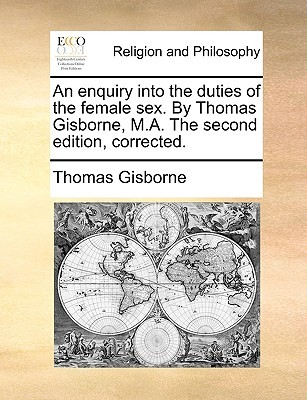 An Enquiry Into the Duties of the Female Sex. by Thomas Gisborne, M.A. the Second Edition, Corrected