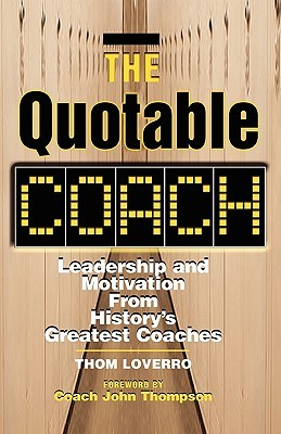 The Quotable Coach: Leadership and Motivation from Historys Greatest Coaches