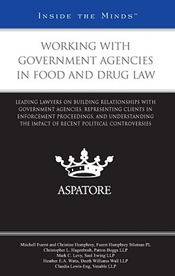 Working with Government Agencies in Food and Drug Law: Leading Lawyers on Building Relationships with Government Agencies, Representing Clients in Enforcement Proceedings, and Understanding the Impact of Recent Political Controversies
