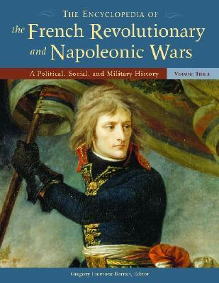 The Encyclopedia of the French Revolutionary and Napoleonic Wars [3 Volumes]: A Political, Social, and Military History