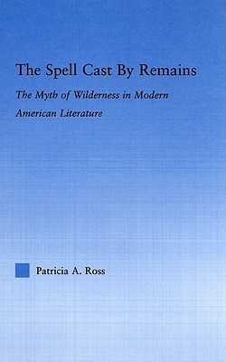 The Spell Cast by Remains: The Myth of Wilderness in Modern American Literature