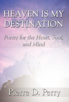 Heaven Is My Destination: Poetry for the Heart, Soul, and Mind