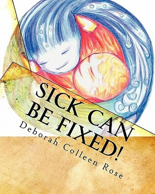 Sick Can Be Fixed!: Practical Information for the Parents of Children with Mental Illness from Another Parent