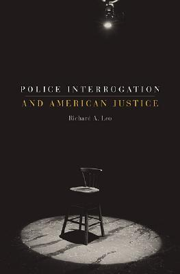 Police Interrogation and American Justice by Richard A. Leo