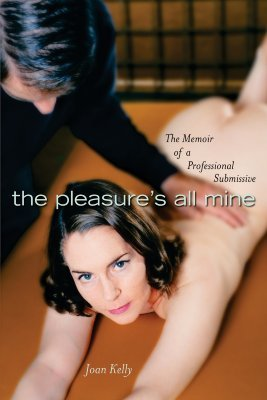 The Pleasure's All Mine:Memoir of a Professional Submissive