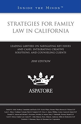 Strategies for Family Law in California: Leading Lawyers on Navigating Key Issues and Cases, Integrating Creative Solutions, and Counseling Clients