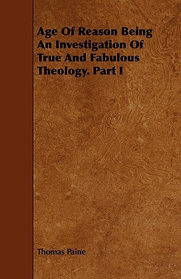 Age of Reason Being an Investigation of True and Fabulous Theology. Part I