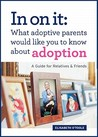 In on It: What Adoptive Parents Would Like You to Know about Adoption: A Guide for Relatives and Friends