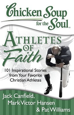 Chicken Soup for the Soul: Athletes of Faith: 101 Inspirational Stories from Your Favorite Christian Athletes and Coaches