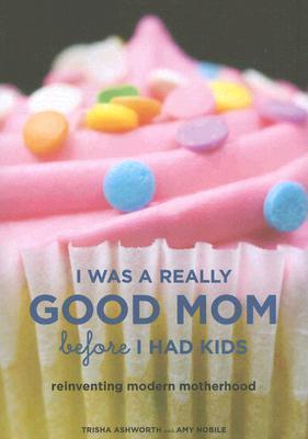 I Was a Really Good Mom Before I Had Kids by Trisha Ashworth