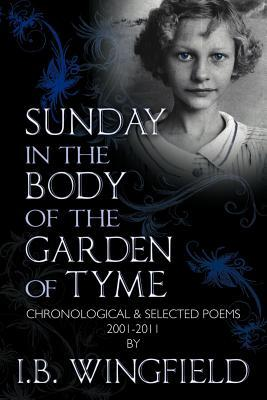 Sunday in the Body of the Garden of Tyme: Chronological & Selected Poems 2001-2011