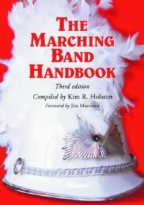 The Marching Band Handbook: Competitions, Instruments, Clinics, Fundraising, Publicity, Uniforms, Accessories, Trophies, Drum Corps, Twirling, Color Guard, Indoor Guard, Music, Travel, Directories, Bibliographies, Index