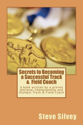 Secrets to Becoming a Successful Track & Field Coach: A Book Written by a Proven National Championship and Olympic Track & Field Coach